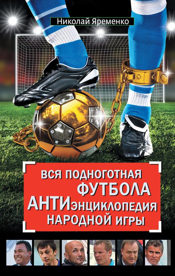 e56a5058 Николай Яременко. Вся подноготная футбола. АНТИэнциклопедия народной ...